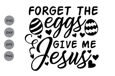 Forget The Eggs Give Me Jesus Svg, Easter Svg.