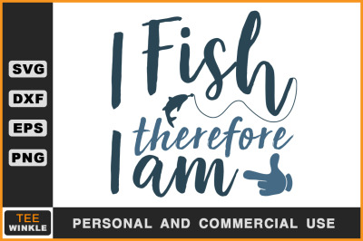 I Fish therefore I am, Fishing t shirt, Fishing Svg