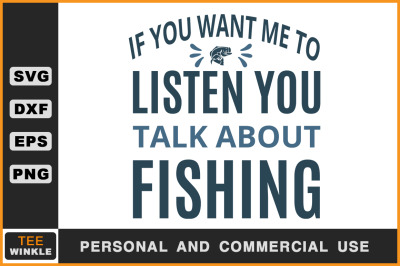 If you want me to Listen you talk about Fishing, Fishing T shirt