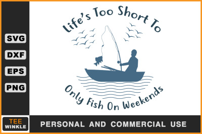 Life's is Too Short Only fish On Weekends, Fishing Svg, Fishing