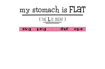 My stomach is flat (the L is silent)