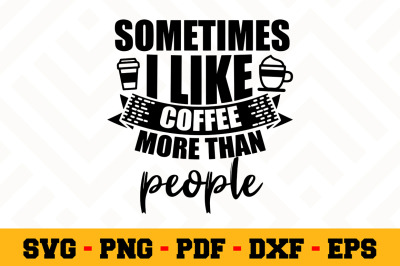Sometimes I Like coffee more than people SVG, Coffee SVG Cut File n163