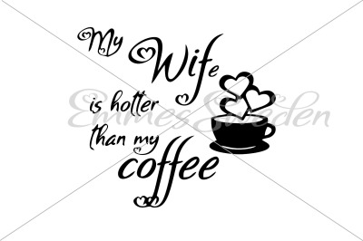 My wife is hotter than my coffee svg