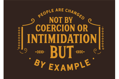 People are changed, not by coercion or intimidation