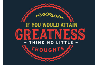 If you would attain greatness