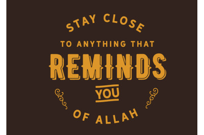 stay close to anything that Reminds you of Allah
