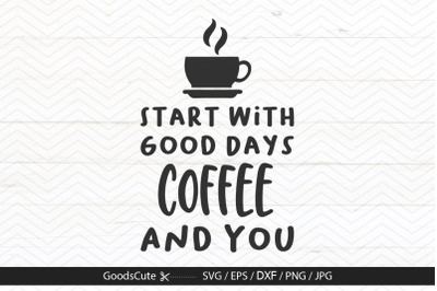 Good Days Start With Coffee And You - SVG