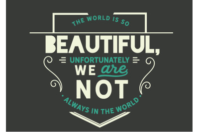 The world is so beautiful, unfortunately we are not always in the worl