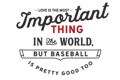 Love is the most important thing in the world, but baseball is pretty