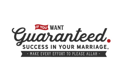 If you want guaranteed success in you marriage, make every effort to p