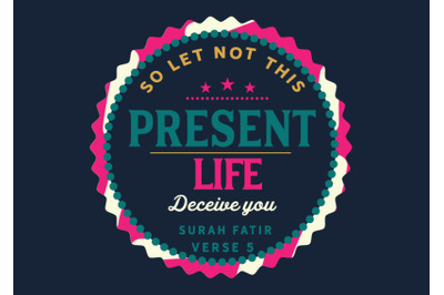 so let not this present life deceive you , surah fatir verse 5