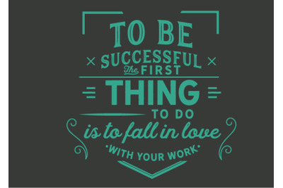 to be successful the first thing to do is to fall in love with your wo