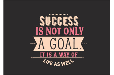 success is not only a goal it is a way of life as well