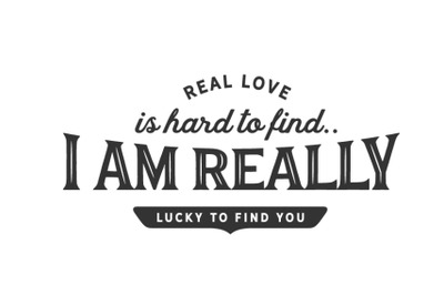 real love is hard to find , i am really lucky to find you