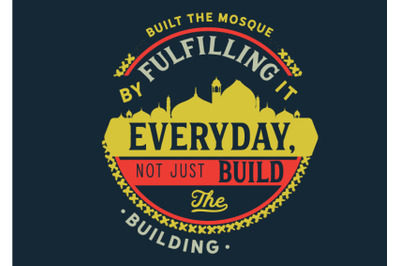 built the mosque by fulfilling it everyday, not just build the buildin