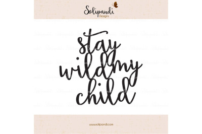 stay wild my child - Handwriting - SVG and DXF Cut Files - for Cricut, Silhouette, Die Cut Machines // nursery quote // shirt quote // #235