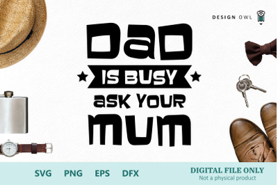 Dad is busy - Ask your Mom/Mum - SVG cut file