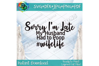 Sorry I'm Late svg, Husband had to poop svg, wife svg, wifelife, quote