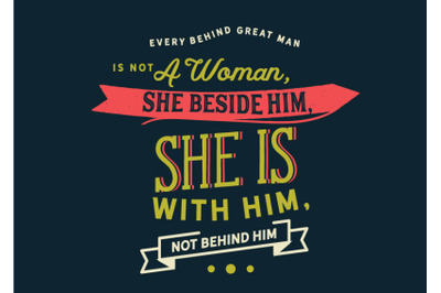every behind great man is not a woman,