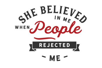 She believed in me when people rejected me..