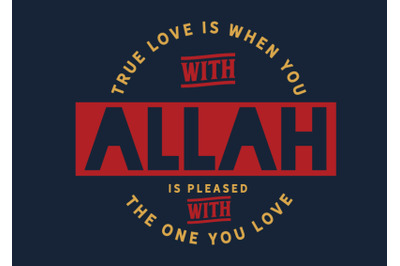 True love is when you with that Allah is pleased with the one you love