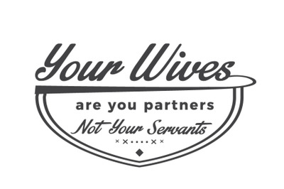 Your Wives are you partners not your servants