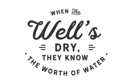 When the well's dry, they know the worth of water