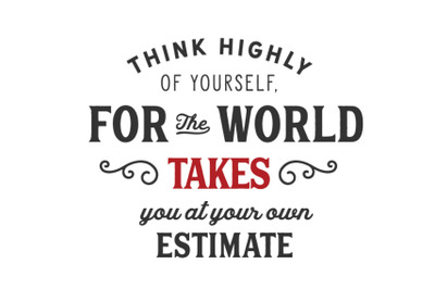 think highly of yoursself, for the world takes you at your own estimat