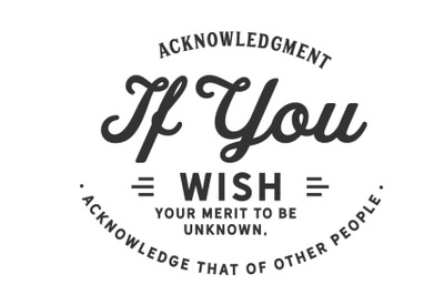 acknowledgment if you wish your merit to be unknown, acknowledge that