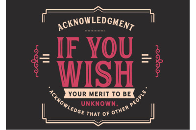 acknowledgment if you wish your merit to be unknown