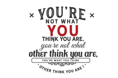 you're not what you think you are, you're not what other think you are