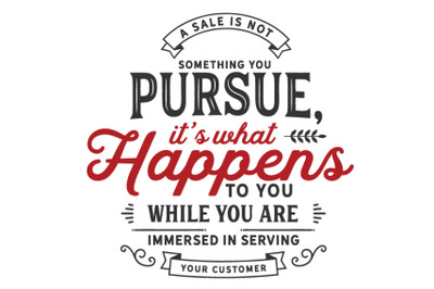 A sale is not something you pursue,