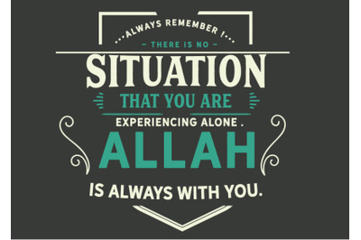 always remember there is no situation that you are experiencing alone,