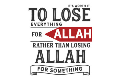 it's worth it to lose everything for Allah rather than losing Allah fo