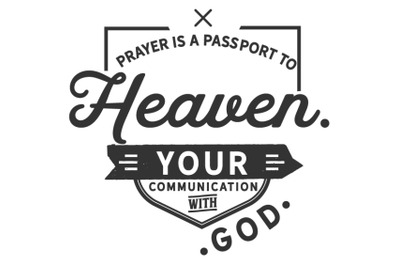 Prayer is a passport to heaven. Your communication with God