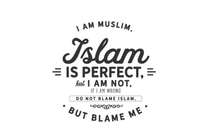 I am Muslim, Islam is perfect, but I am not,