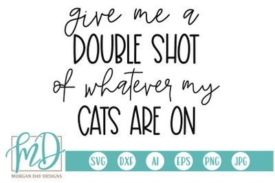 Give Me A Double Shot Of Whatever My Cats Are On SVG