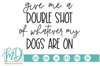 Give Me A Double Shot Of Whatever My Dogs Are On SVG