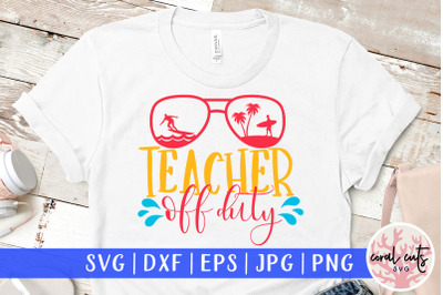 Teacher off duty - Summer SVG EPS DXF PNG Cut File