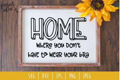 Home Where You Don't Have to Wear Your Bra SVG, DXF, EPS, PNG, JPEG