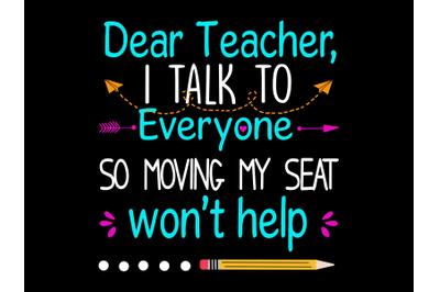 Dear teacher I talk to everyone so moving my seat won't help