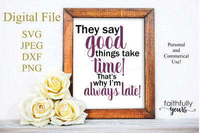 They say good things take time! That's why I'm always late!
