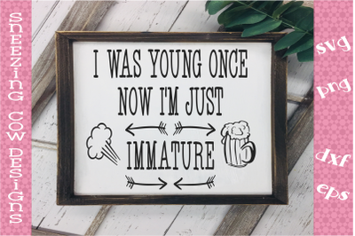 I was young once  now I m just immature