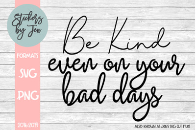 Be Kind Even On Your Bad Days SVG