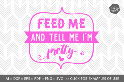 Feed Me and Tell Me I'm Pretty - SVG, PNG & VECTOR Cut File