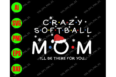 Crazy softball mom i'll be there for you svg, dxf,eps,png