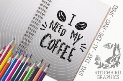 I Need My Coffee SVG, Silhouette Studio, Cricut, Eps, Dxf, AI, PNG