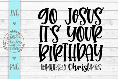 Go Jesus It's Your Birthday SVG and PNG Digital Cut File