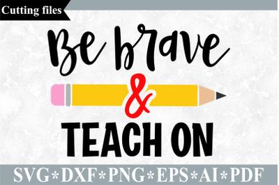 Be brave and teach on SVG, Teacher SVG, School cut file