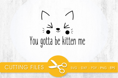 You gotta be kitten me SVG, PNG, EPS, DXF, Cut File